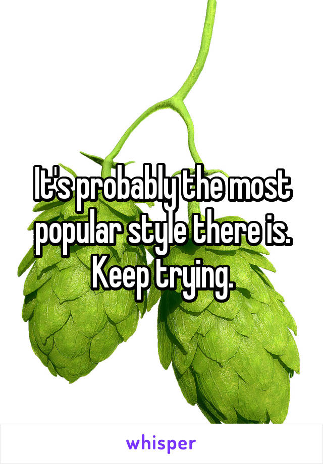It's probably the most popular style there is. Keep trying.