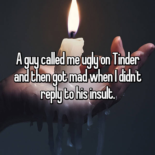 A guy called me ugly on Tinder and then got mad when I didn't reply to his insult.