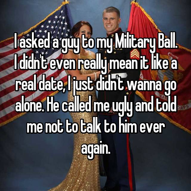 I asked a guy to my Military Ball. I didn't even really mean it like a real date, I just didn't wanna go alone. He called me ugly and told me not to talk to him ever again.