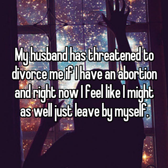 My husband has threatened to divorce me if I have an abortion and right now I feel like I might as well just leave by myself.