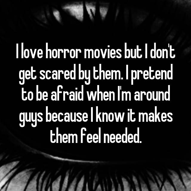 I love horror movies but I don't get scared by them. I pretend to be afraid when I'm around guys because I know it makes them feel needed.