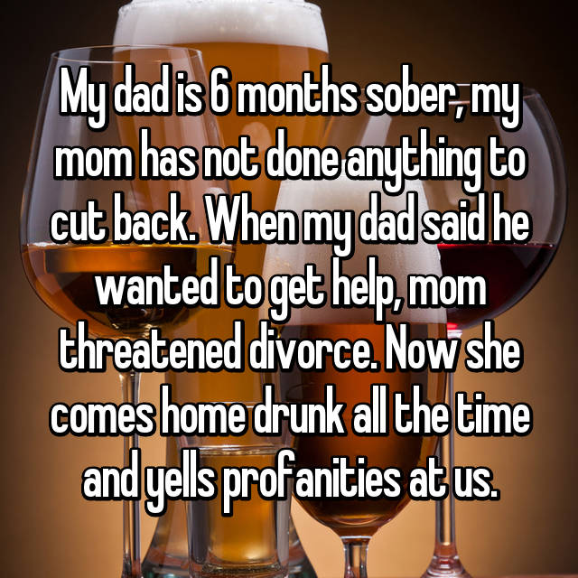 My dad is 6 months sober, my mom has not done anything to cut back. When my dad said he wanted to get help, mom threatened divorce. Now she comes home drunk all the time and yells profanities at us.