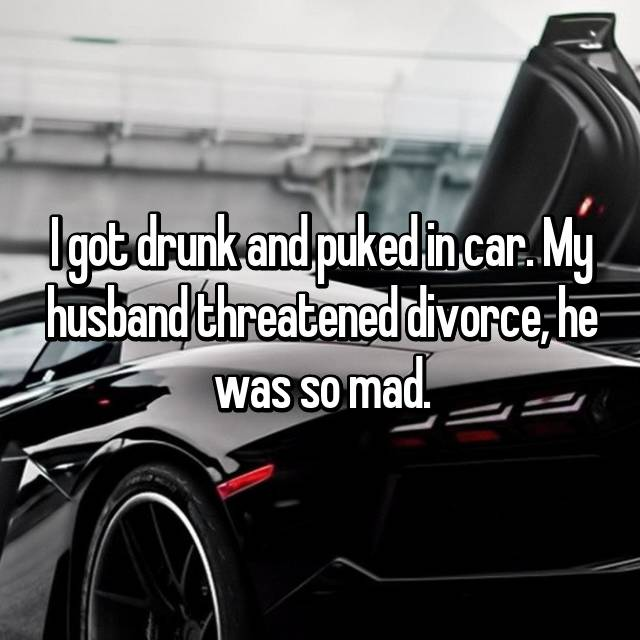 I got drunk and puked in car. My husband threatened divorce, he was so mad.