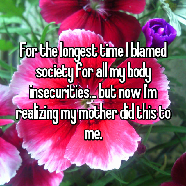 For the longest time I blamed society for all my body insecurities... but now I'm realizing my mother did this to me.