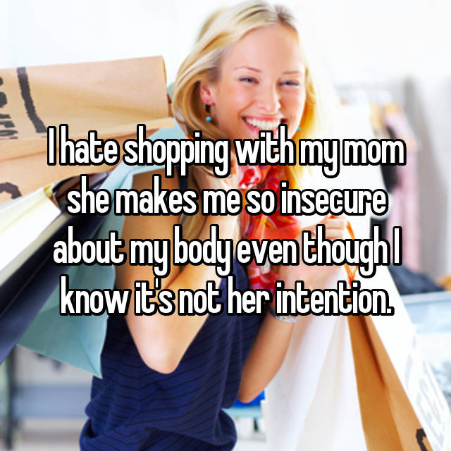 I hate shopping with my mom she makes me so insecure about my body even though I know it's not her intention.