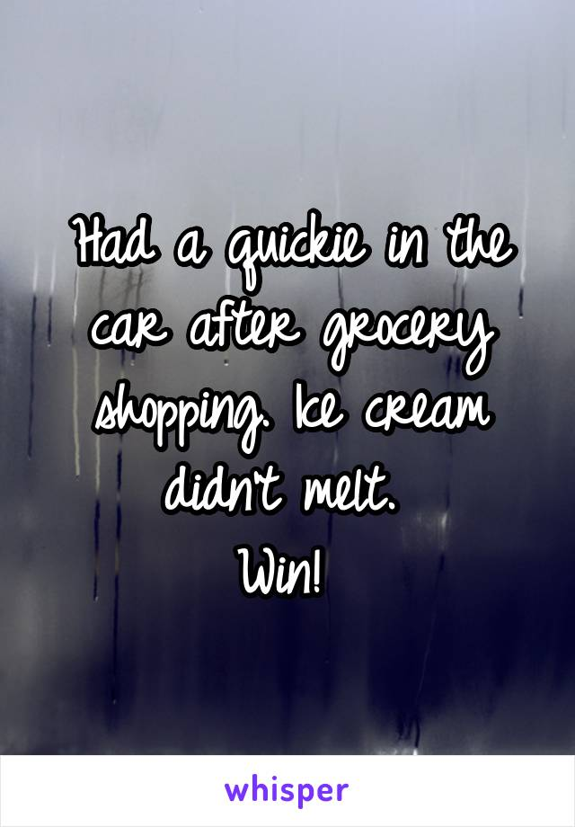 Had a quickie in the car after grocery shopping. Ice cream didn't melt.  Win!