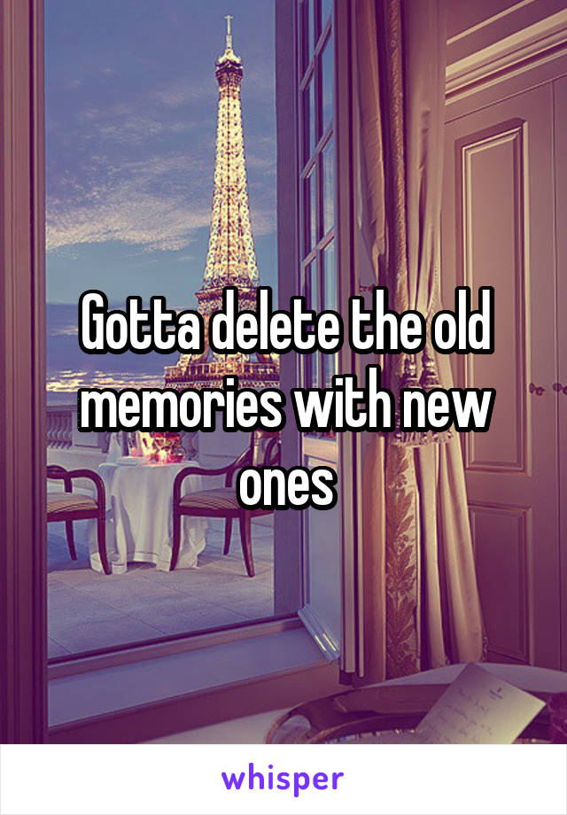 Gotta delete the old memories with new ones