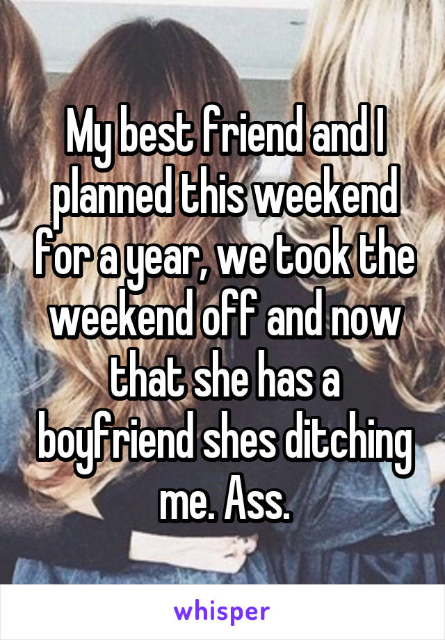 My best friend and I planned this weekend for a year, we took the weekend off and now that she has a boyfriend shes ditching me. Ass.