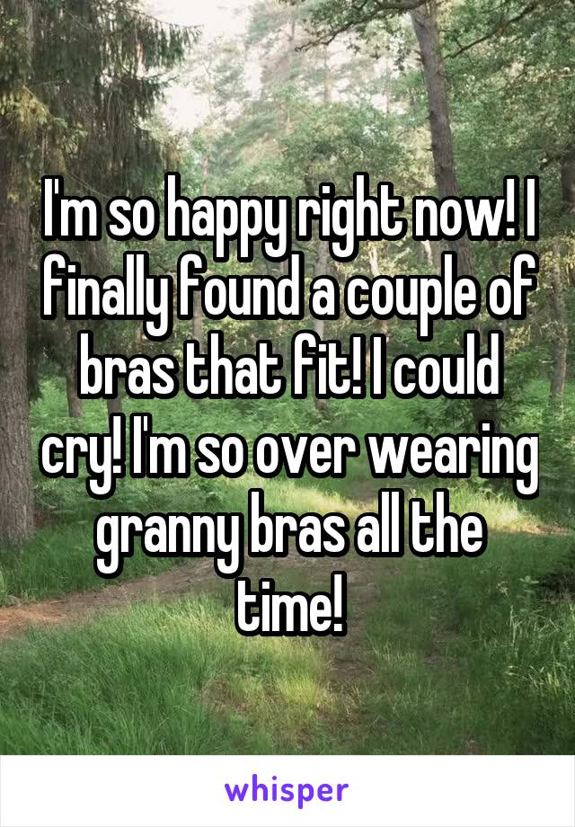 I'm so happy right now! I finally found a couple of bras that fit! I could cry! I'm so over wearing granny bras all the time!