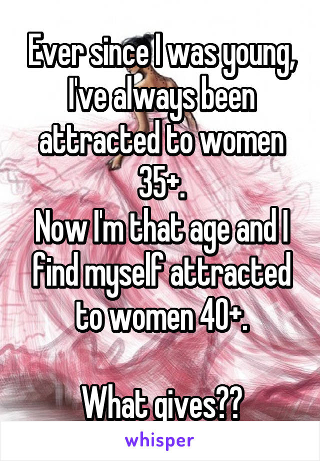Ever since I was young, I've always been attracted to women 35+. Now I'm that age and I find myself attracted to women 40+.  What gives??