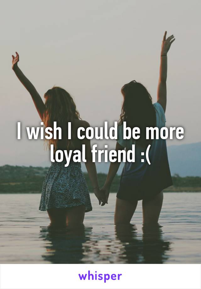 I wish I could be more loyal friend :(