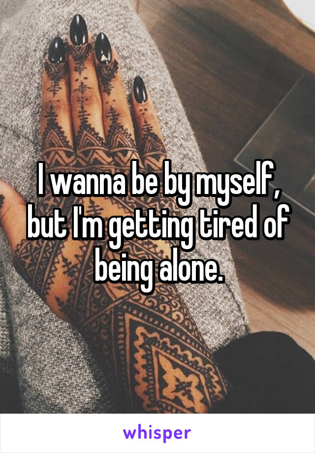 I wanna be by myself, but I'm getting tired of being alone.