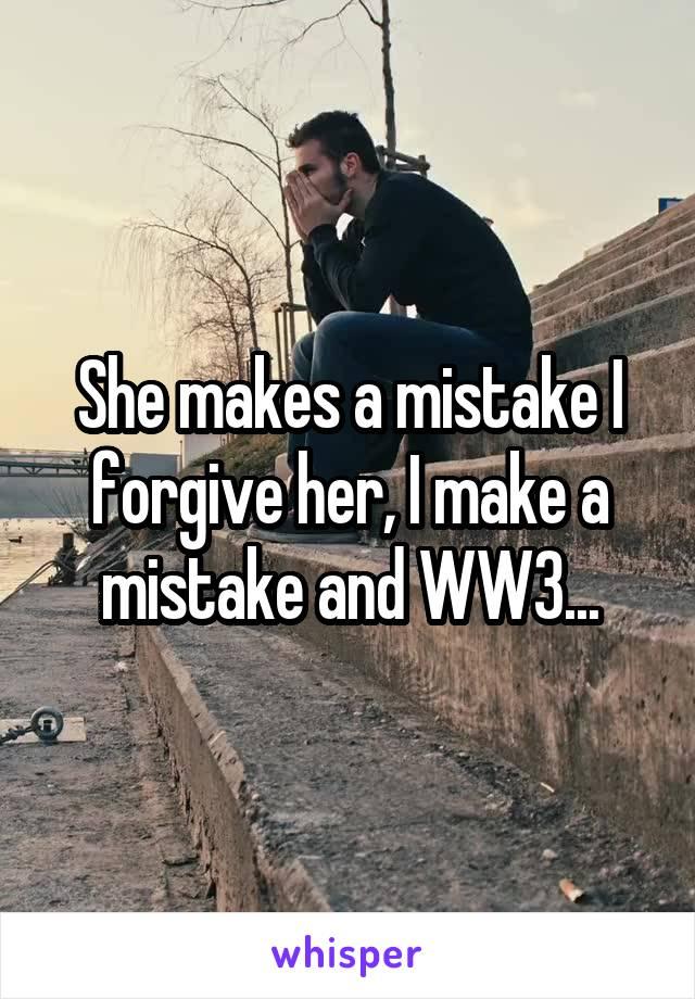 She makes a mistake I forgive her, I make a mistake and WW3...