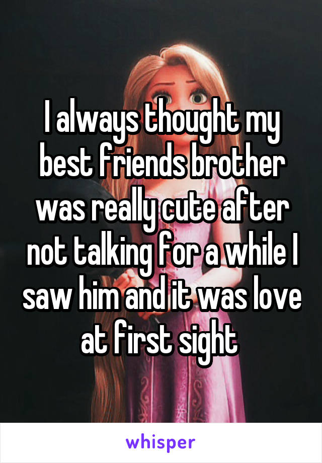 I always thought my best friends brother was really cute after not talking for a while I saw him and it was love at first sight