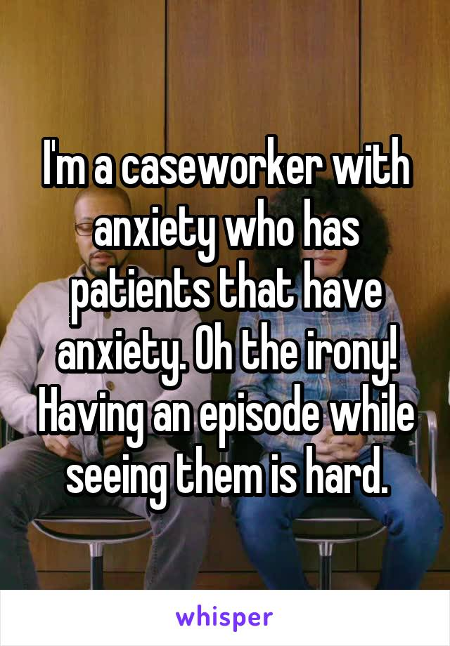 I'm a caseworker with anxiety who has patients that have anxiety. Oh the irony! Having an episode while seeing them is hard.