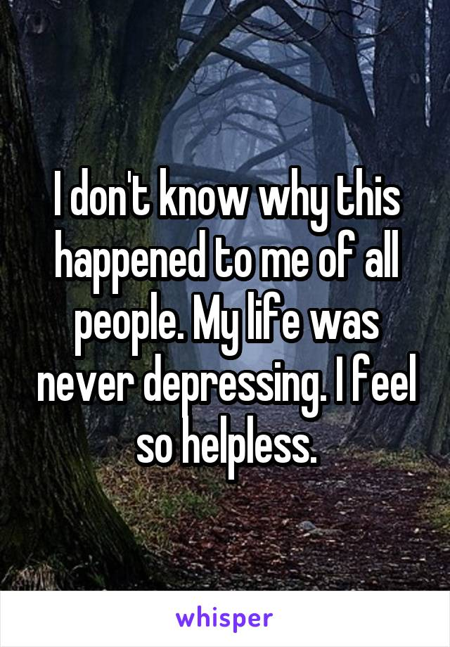 I don't know why this happened to me of all people. My life was never depressing. I feel so helpless.