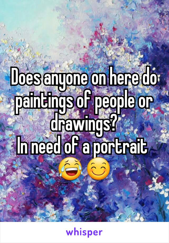 Does anyone on here do paintings of people or drawings? In need of a portrait  😂😊