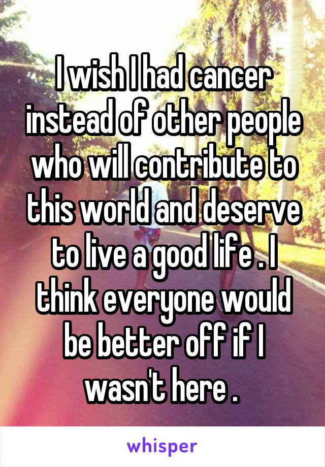 I wish I had cancer instead of other people who will contribute to this world and deserve to live a good life . I think everyone would be better off if I wasn't here .