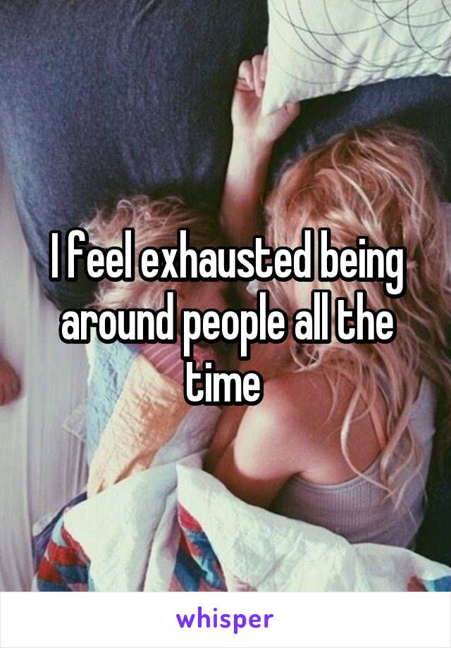 I feel exhausted being around people all the time