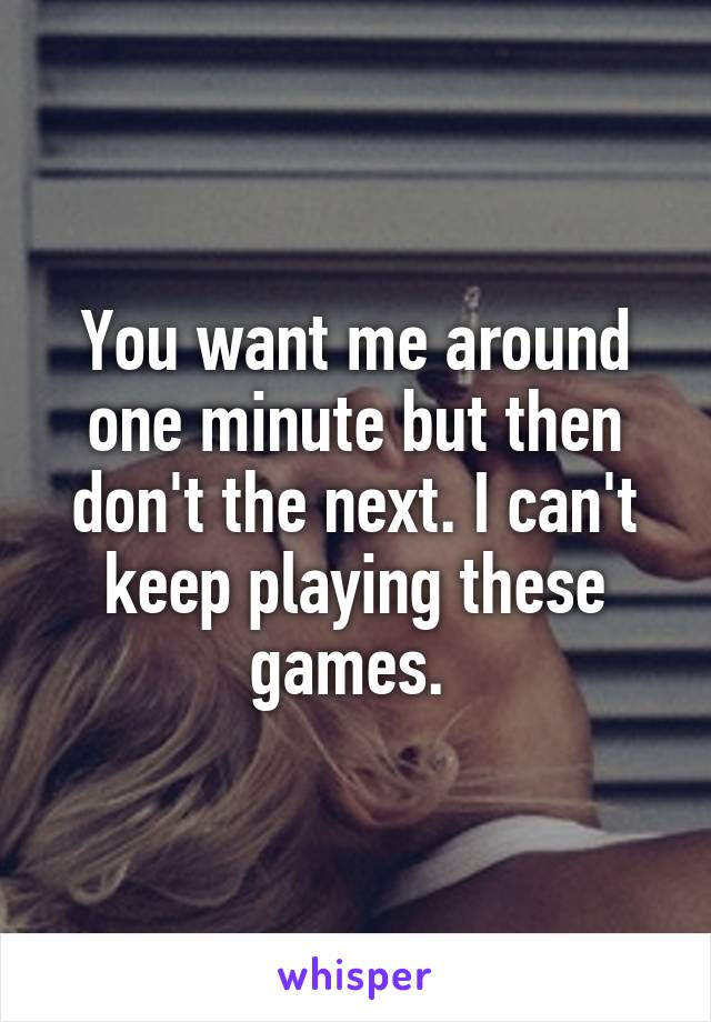 You want me around one minute but then don't the next. I can't keep playing these games.
