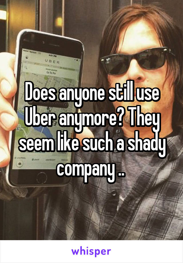 Does anyone still use Uber anymore? They seem like such a shady company ..
