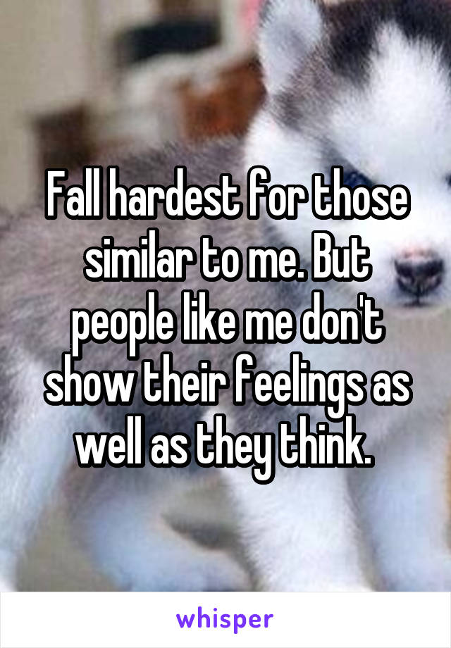 Fall hardest for those similar to me. But people like me don't show their feelings as well as they think.