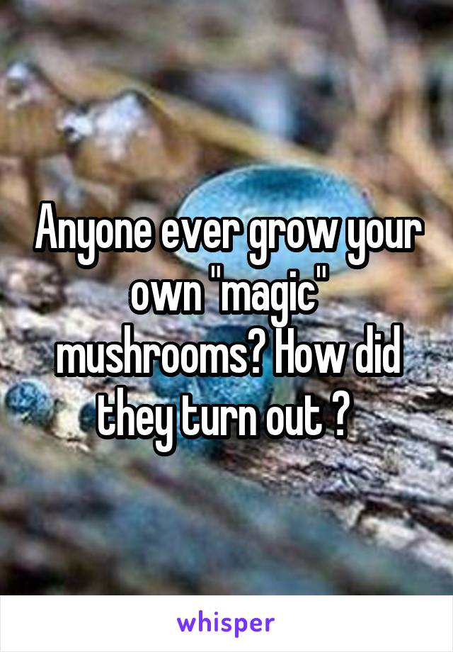 """Anyone ever grow your own """"magic"""" mushrooms? How did they turn out ?"""