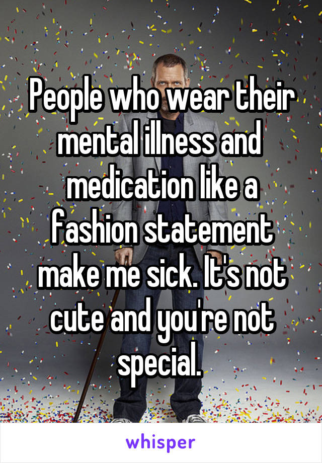 People who wear their mental illness and  medication like a fashion statement make me sick. It's not cute and you're not special.