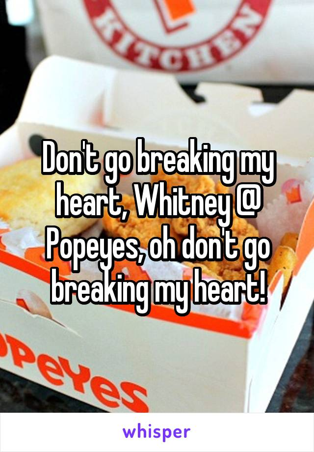 Don't go breaking my heart, Whitney @ Popeyes, oh don't go breaking my heart!