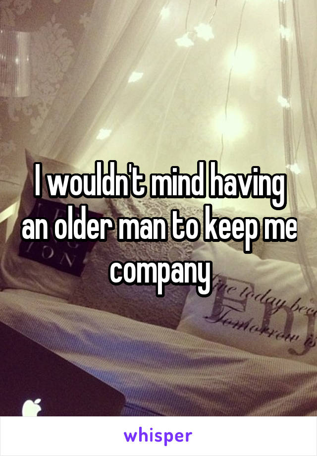 I wouldn't mind having an older man to keep me company