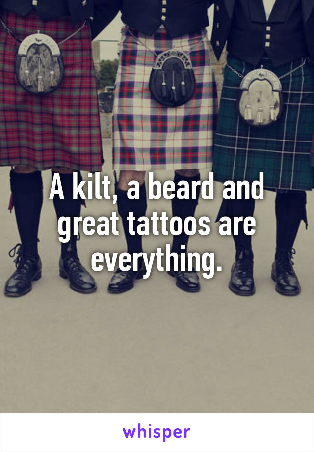 A kilt, a beard and great tattoos are everything.