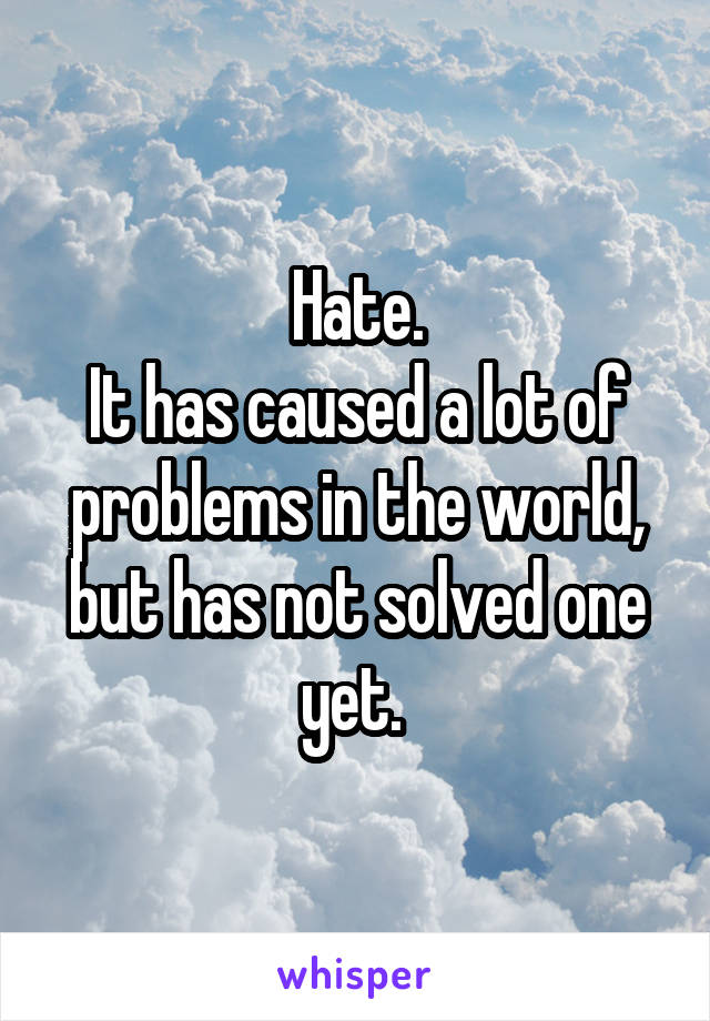 Hate. It has caused a lot of problems in the world, but has not solved one yet.