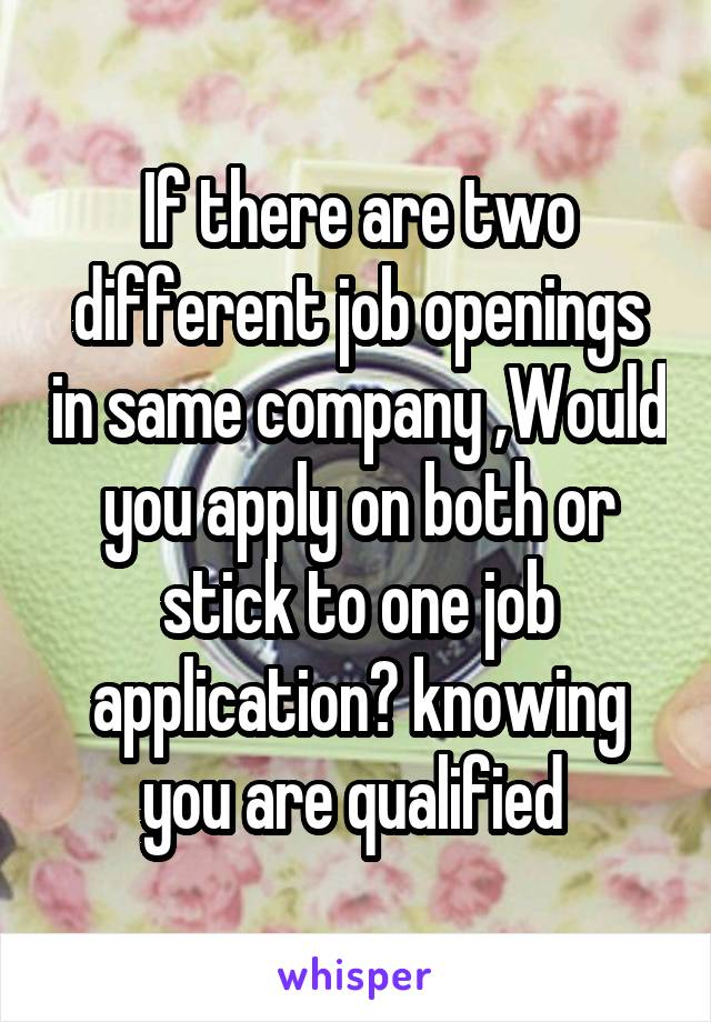 If there are two different job openings in same company ,Would you apply on both or stick to one job application? knowing you are qualified