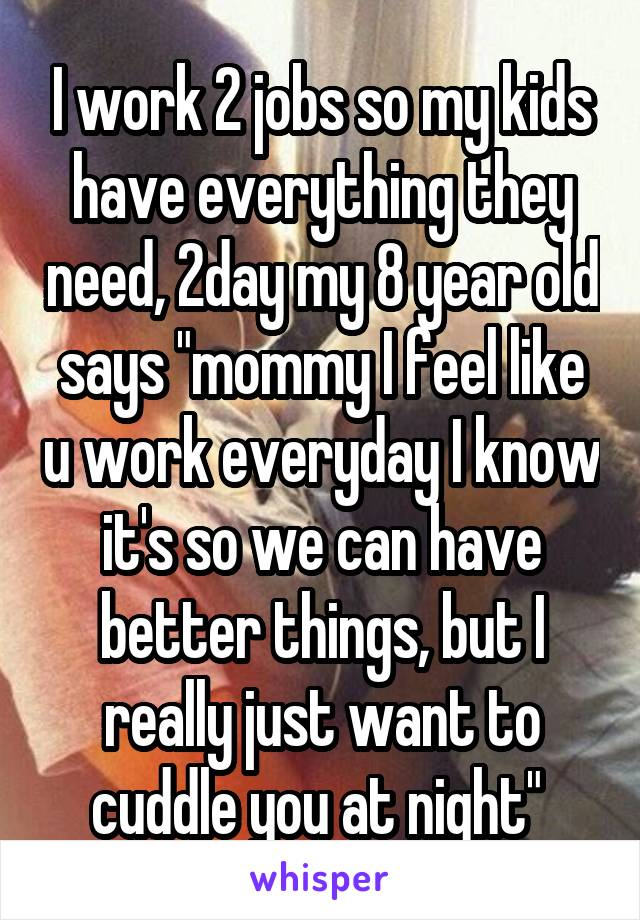 """I work 2 jobs so my kids have everything they need, 2day my 8 year old says """"mommy I feel like u work everyday I know it's so we can have better things, but I really just want to cuddle you at night"""""""