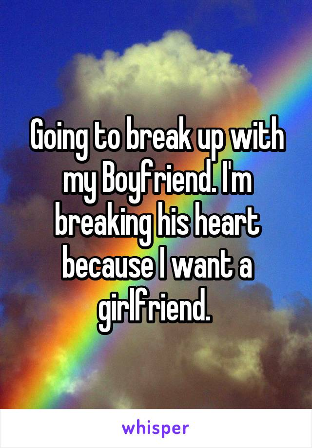 Going to break up with my Boyfriend. I'm breaking his heart because I want a girlfriend.