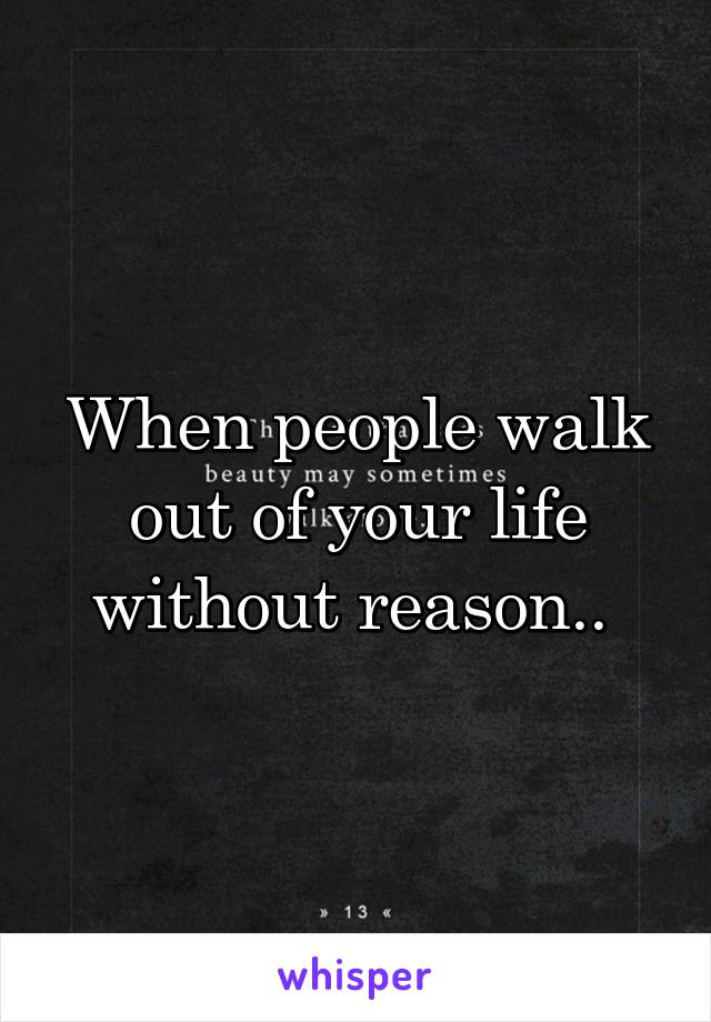 When people walk out of your life without reason..