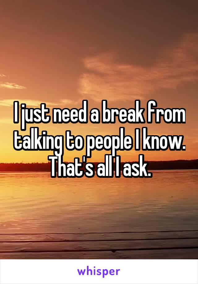I just need a break from talking to people I know. That's all I ask.