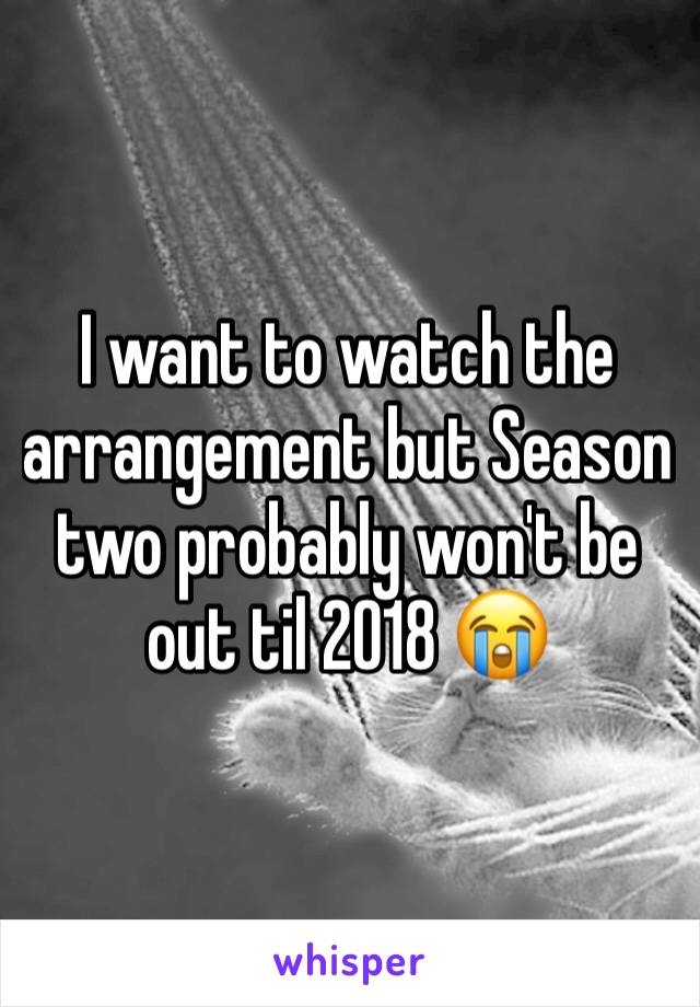 I want to watch the arrangement but Season two probably won't be out til 2018 😭