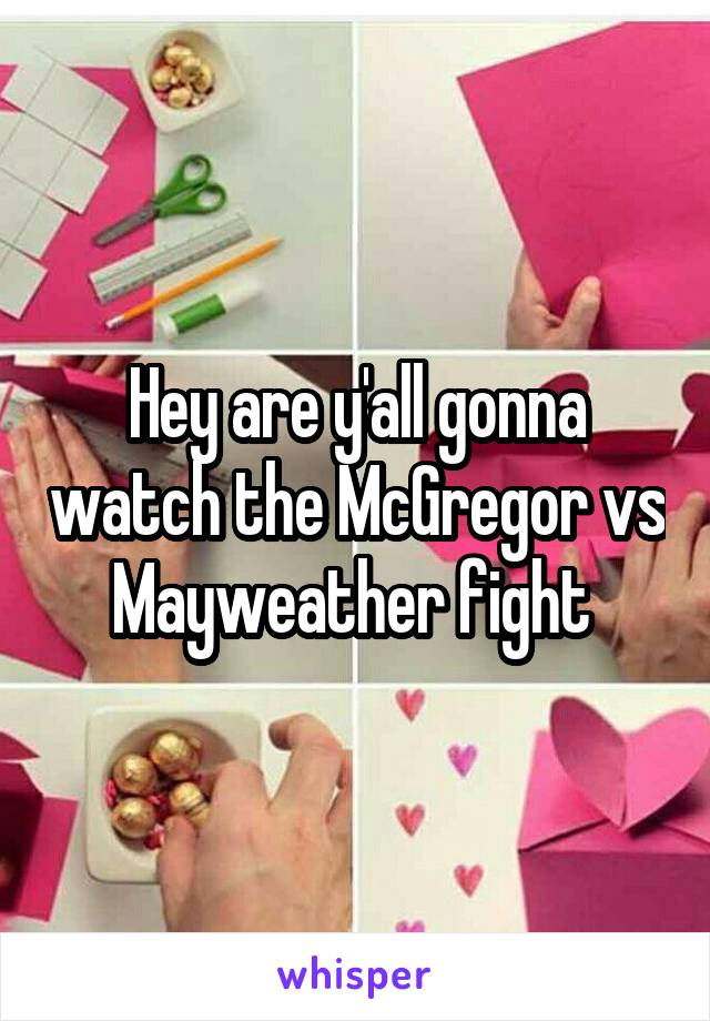 Hey are y'all gonna watch the McGregor vs Mayweather fight