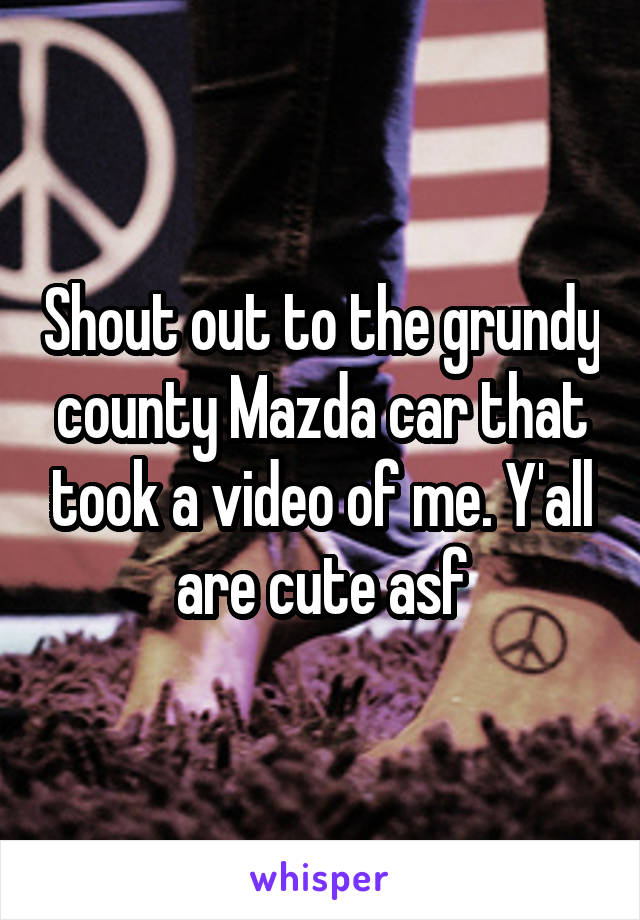 Shout out to the grundy county Mazda car that took a video of me. Y'all are cute asf