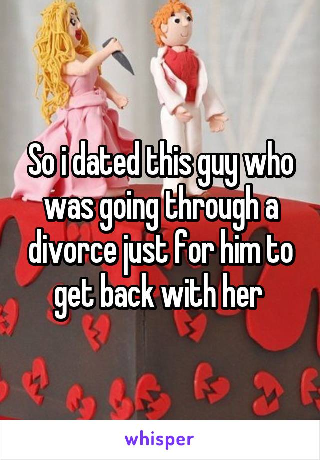 So i dated this guy who was going through a divorce just for him to get back with her
