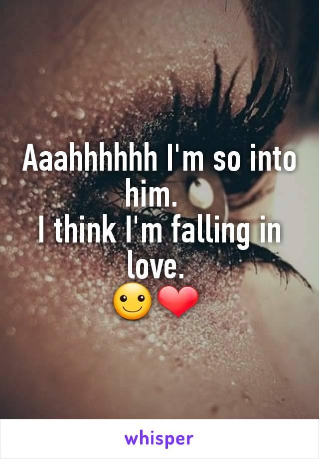 Aaahhhhhh I'm so into him.   I think I'm falling in love.  ☺❤
