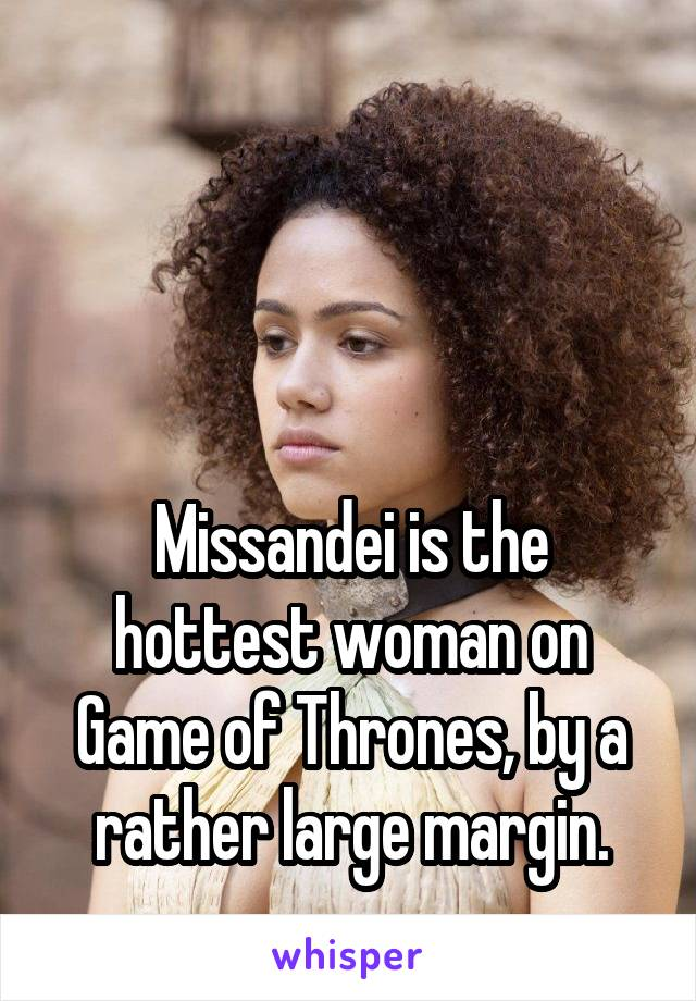 Missandei is the hottest woman on Game of Thrones, by a rather large margin.