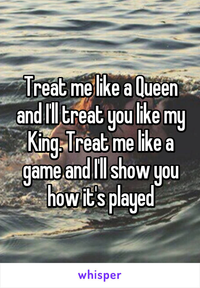 Treat me like a Queen and I'll treat you like my King. Treat me like a game and I'll show you how it's played