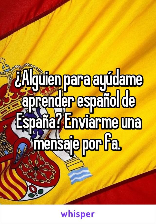 ¿Alguien para ayúdame aprender español de España? Enviarme una mensaje por fa.