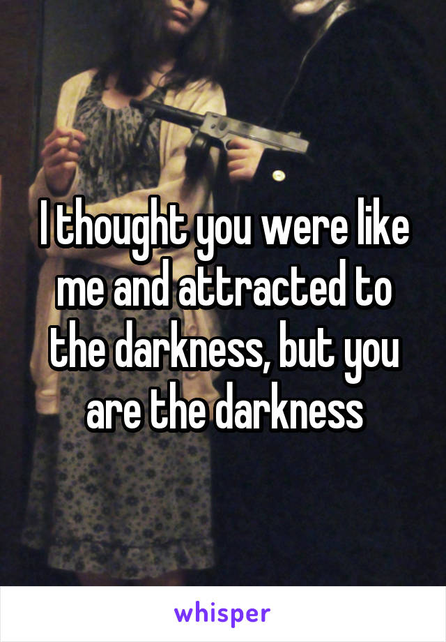 I thought you were like me and attracted to the darkness, but you are the darkness