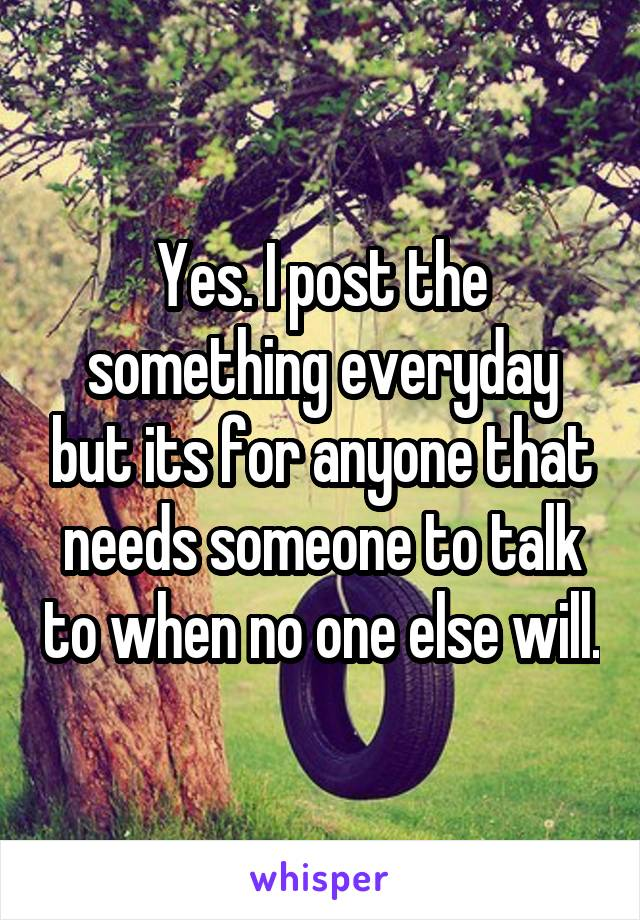 Yes. I post the something everyday but its for anyone that needs someone to talk to when no one else will.