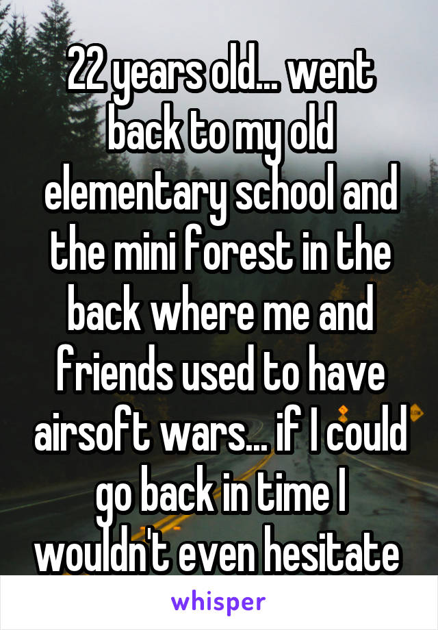 22 years old... went back to my old elementary school and the mini forest in the back where me and friends used to have airsoft wars... if I could go back in time I wouldn't even hesitate