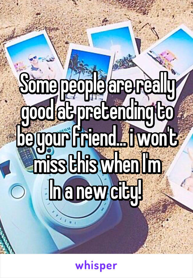 Some people are really good at pretending to be your friend... i won't miss this when I'm In a new city!