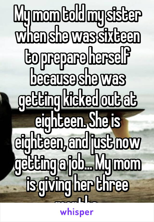 My mom told my sister when she was sixteen to prepare herself because she was getting kicked out at eighteen. She is eighteen, and just now getting a job... My mom is giving her three months.